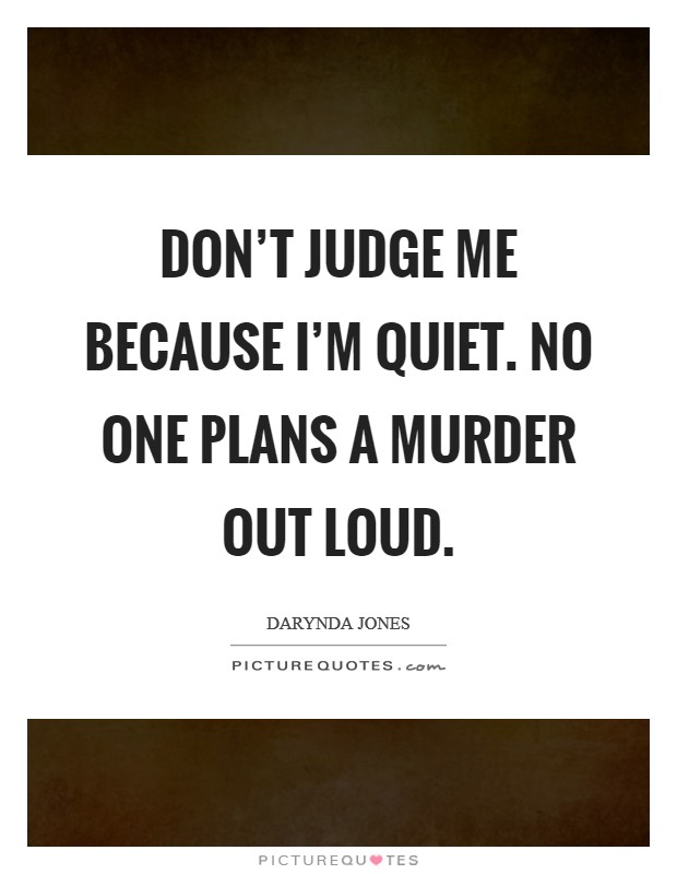 Don't judge me because I'm quiet. No one plans a murder out loud Picture Quote #1