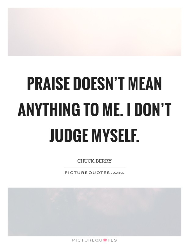 Praise doesn't mean anything to me. I don't judge myself Picture Quote #1