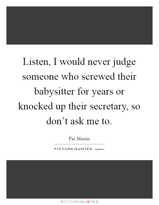 Listen, I would never judge someone who screwed their babysitter for years or knocked up their secretary, so don't ask me to Picture Quote #1