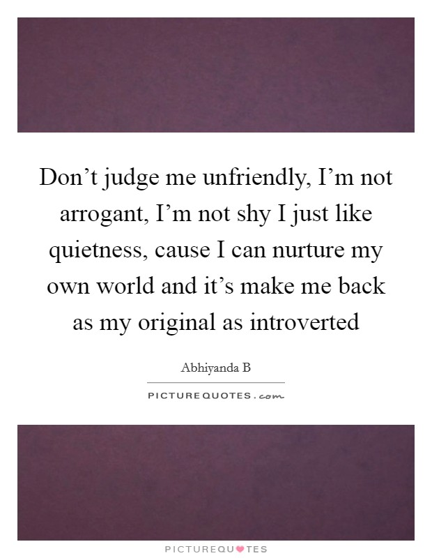 Don't judge me unfriendly, I'm not arrogant, I'm not shy I just like quietness, cause I can nurture my own world and it's make me back as my original as introverted Picture Quote #1