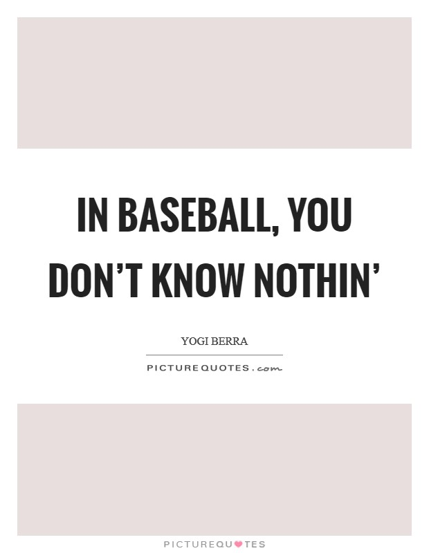 In baseball, you don't know nothin' Picture Quote #1