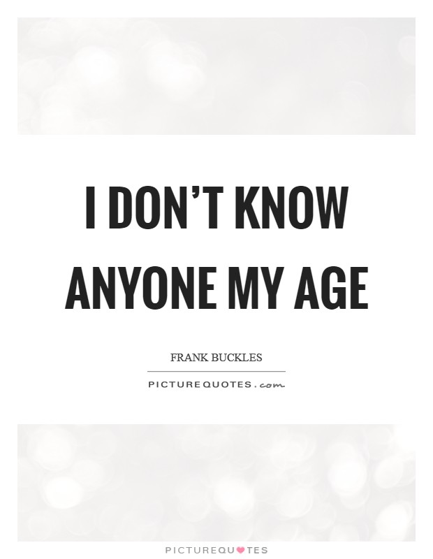 I don't know anyone my age Picture Quote #1