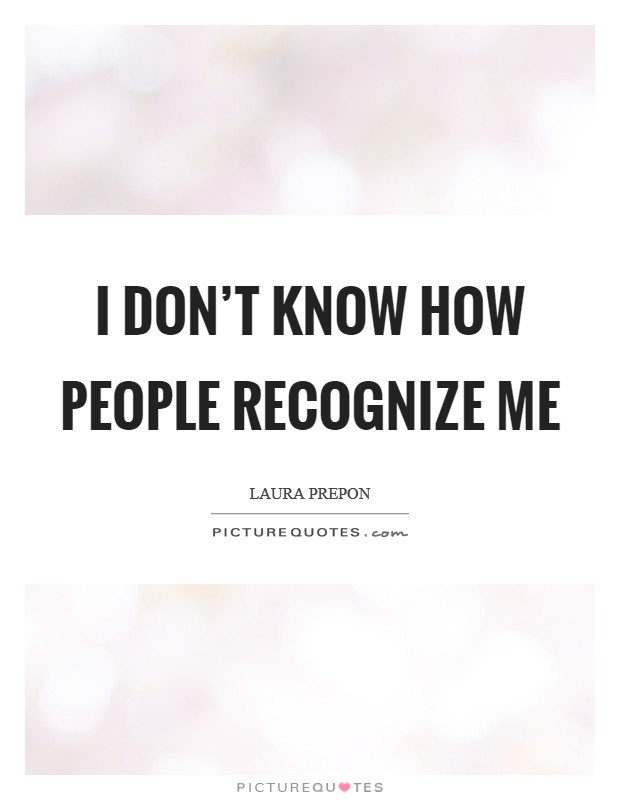I don't know how people recognize me Picture Quote #1