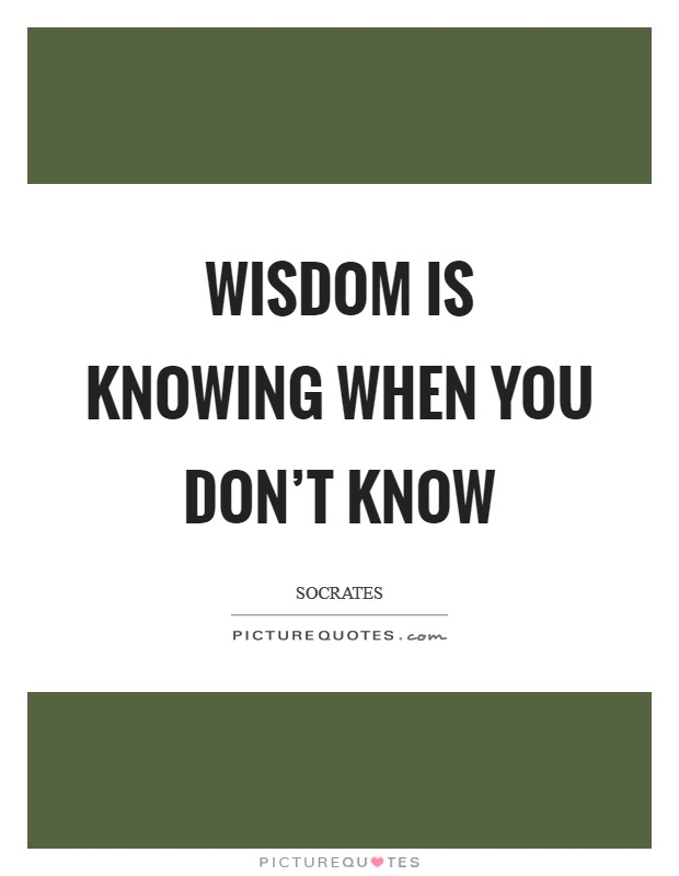Wisdom is knowing when you don't know Picture Quote #1