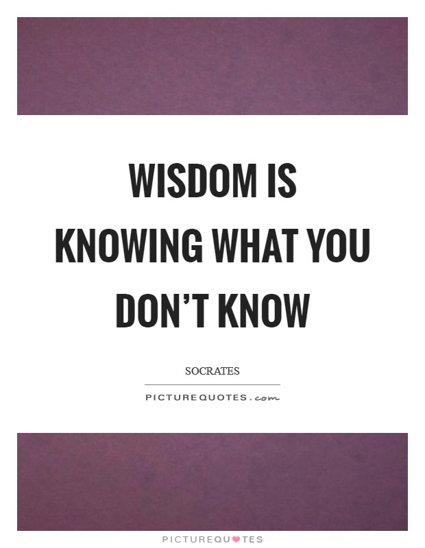 Wisdom is knowing what you don't know Picture Quote #1