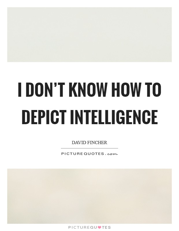 I don't know how to depict intelligence Picture Quote #1