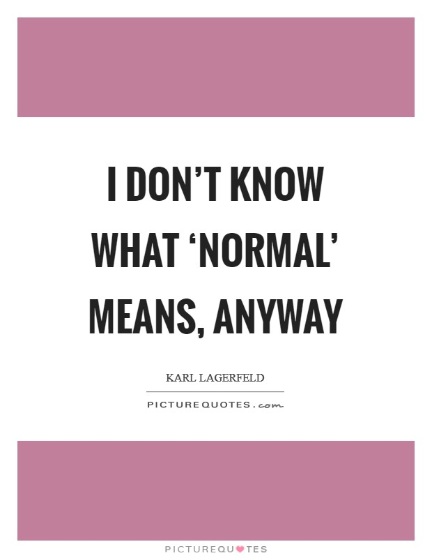 I don't know what 'normal' means, anyway Picture Quote #1