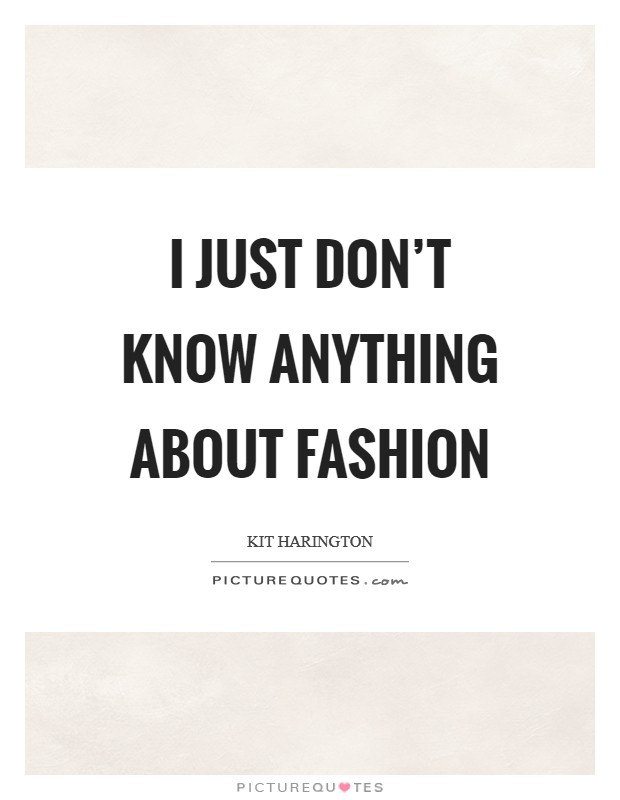 I just don't know anything about fashion Picture Quote #1