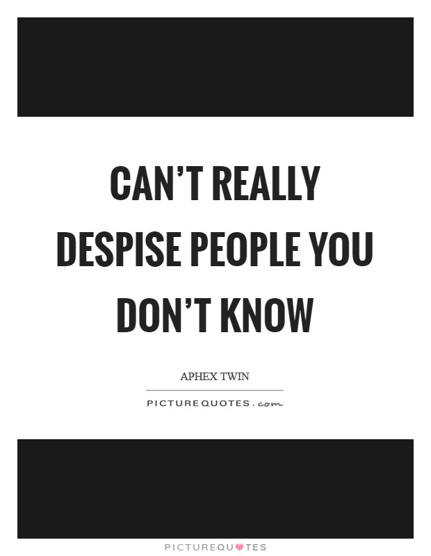 Can't really despise people you don't know Picture Quote #1