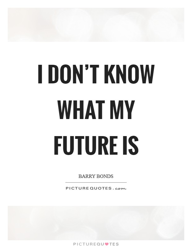 I don't know what my future is Picture Quote #1
