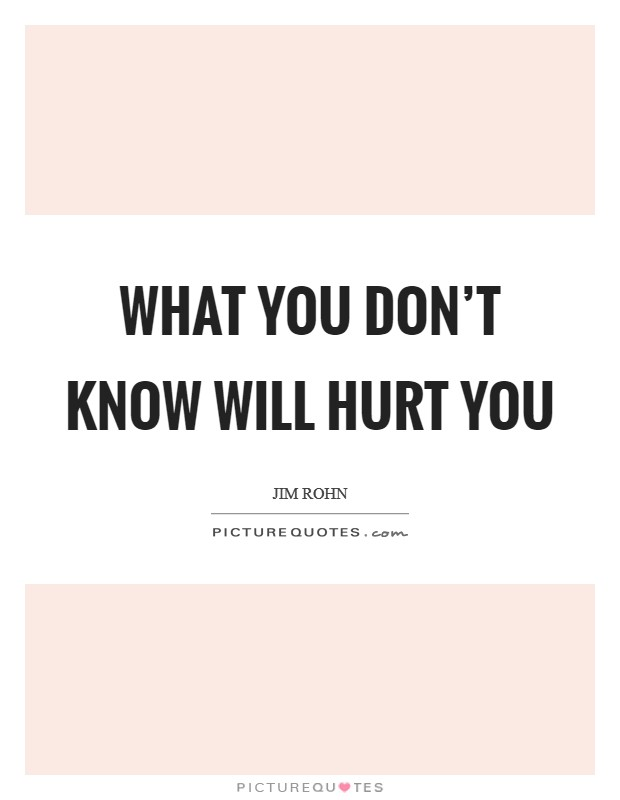 What you don't know will hurt you Picture Quote #1