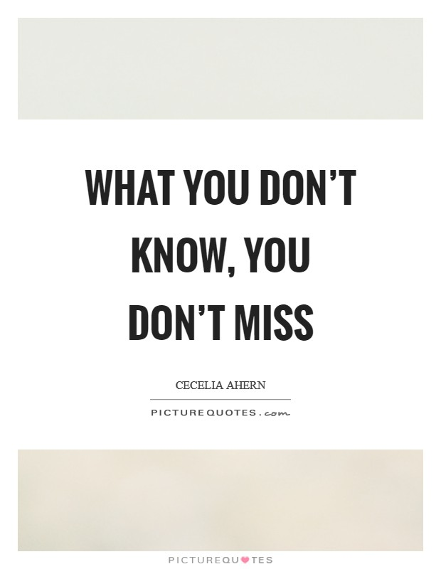 What you don't know, you don't miss Picture Quote #1