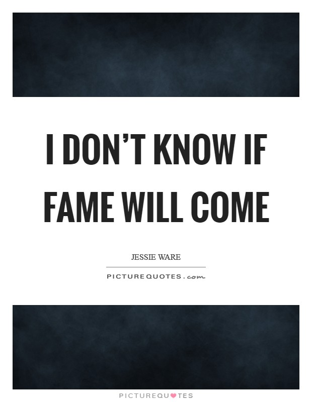I don't know if fame will come Picture Quote #1