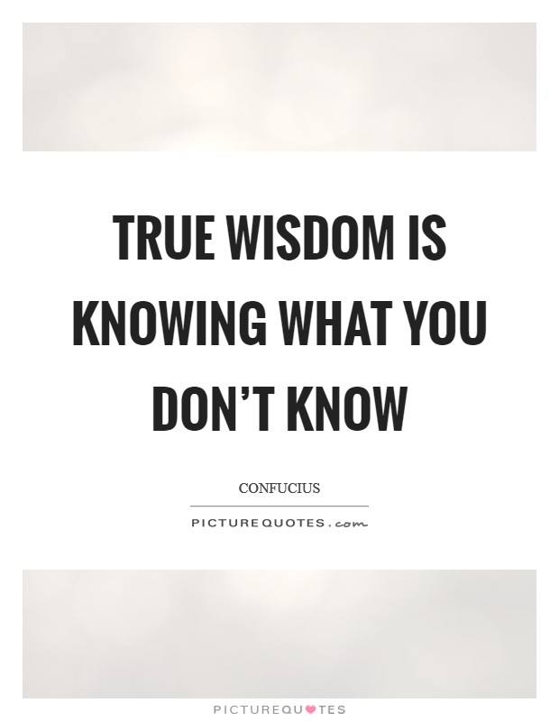 True wisdom is knowing what you don't know Picture Quote #1