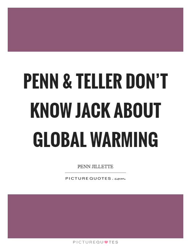 Penn and Teller don't know jack about global warming Picture Quote #1