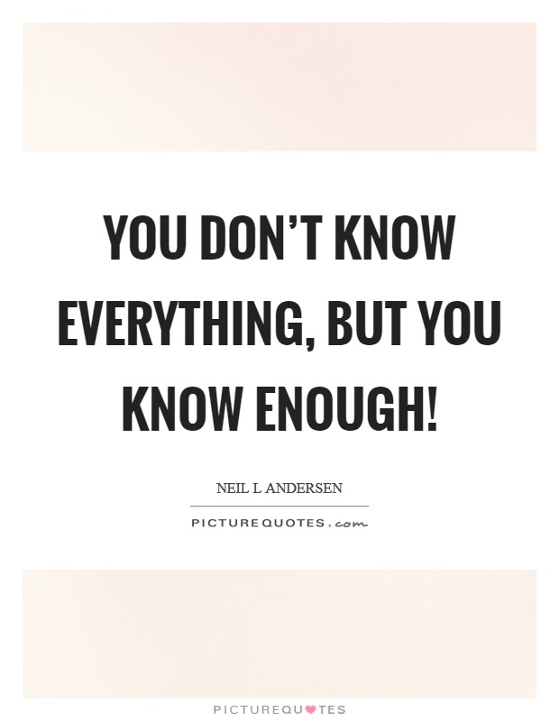 You don't know everything, but you know enough! Picture Quote #1
