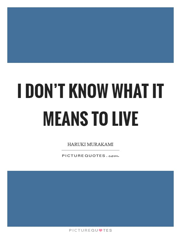 I don't know what it means to live Picture Quote #1