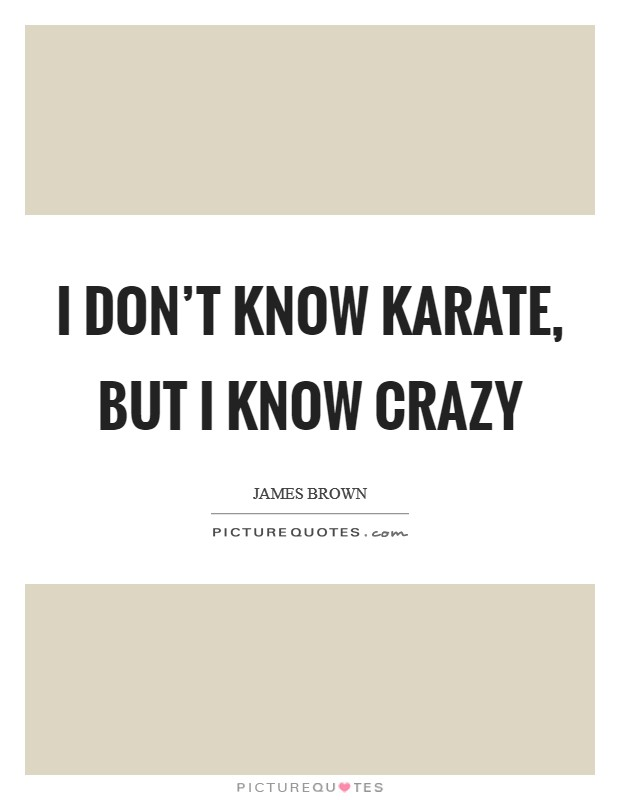 I don't know karate, but I know crazy Picture Quote #1