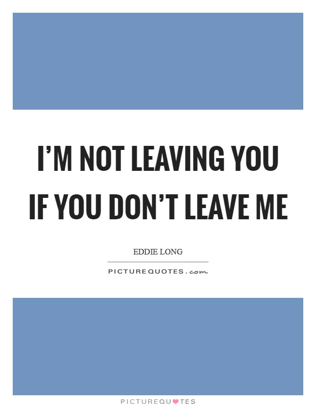I'm not leaving you if you don't leave me Picture Quote #1
