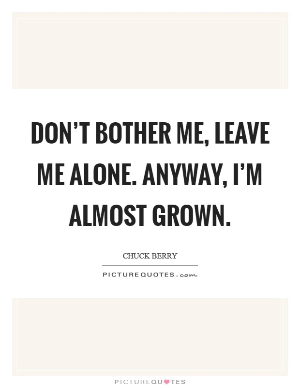 Don't bother me, leave me alone. Anyway, I'm almost grown Picture Quote #1