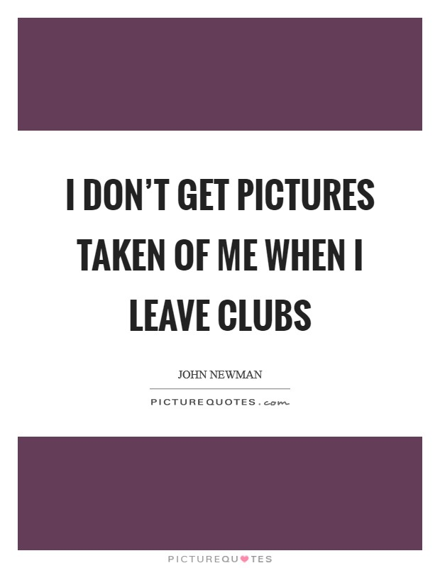 I don't get pictures taken of me when I leave clubs Picture Quote #1