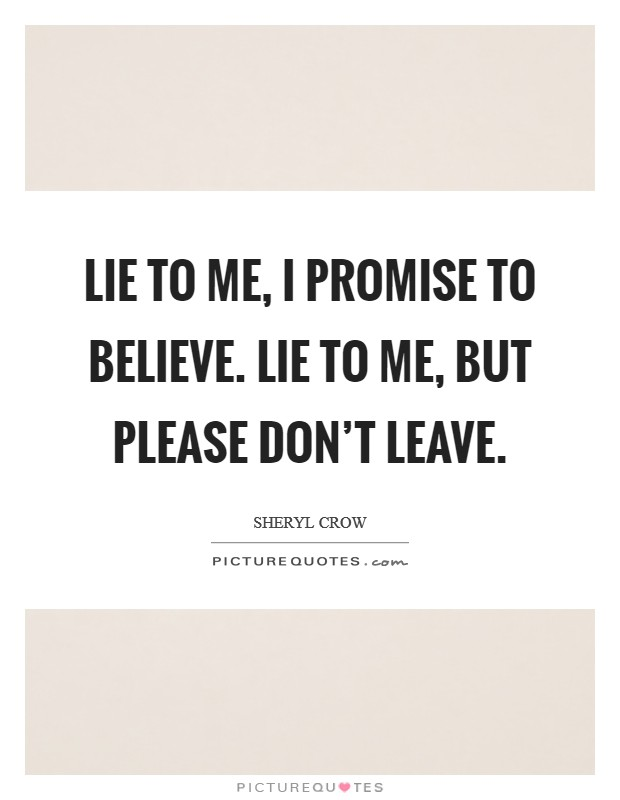 Lie to me, I promise to believe. Lie to me, but please don't leave. Picture Quote #1