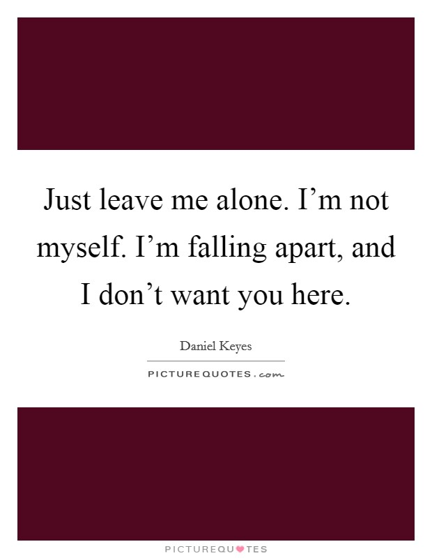Just leave me alone. I'm not myself. I'm falling apart, and I don't want you here Picture Quote #1
