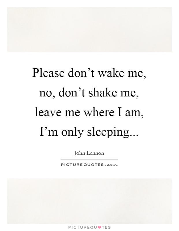 Please don't wake me, no, don't shake me, leave me where I am, I'm only sleeping Picture Quote #1
