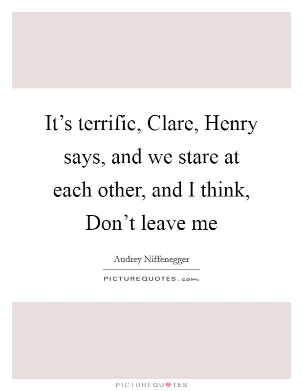 It's terrific, Clare, Henry says, and we stare at each other, and I think, Don't leave me Picture Quote #1
