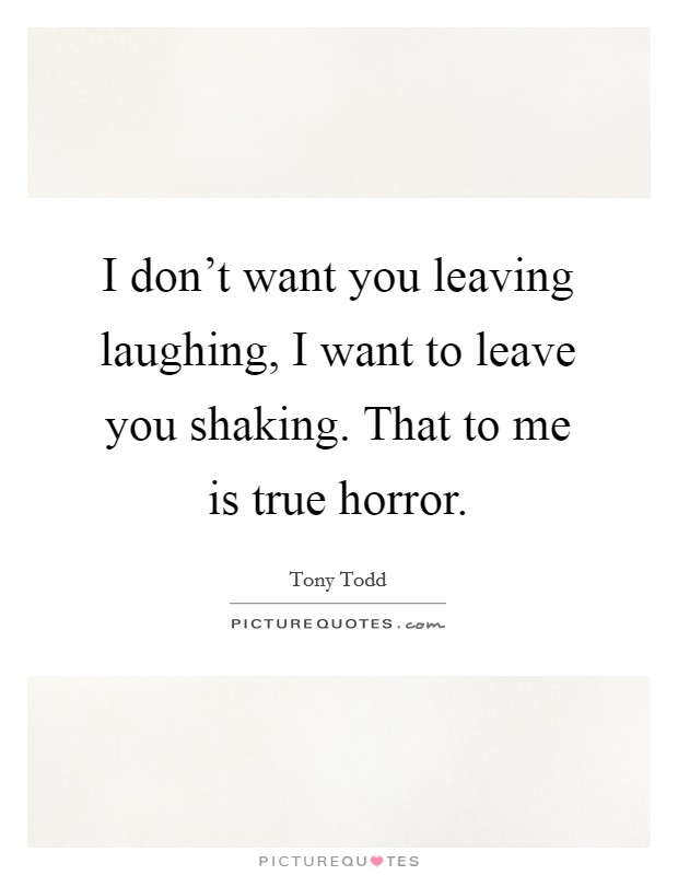 I don't want you leaving laughing, I want to leave you shaking. That to me is true horror Picture Quote #1
