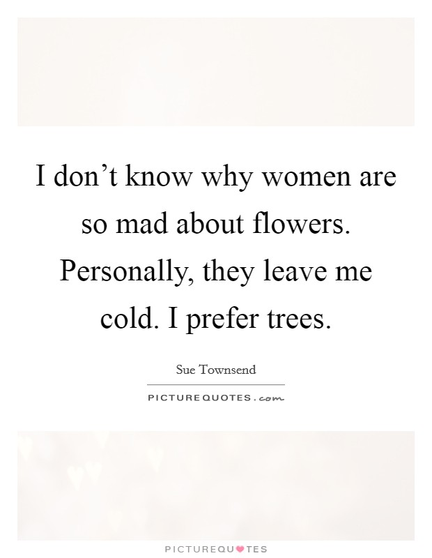 I don't know why women are so mad about flowers. Personally, they leave me cold. I prefer trees Picture Quote #1