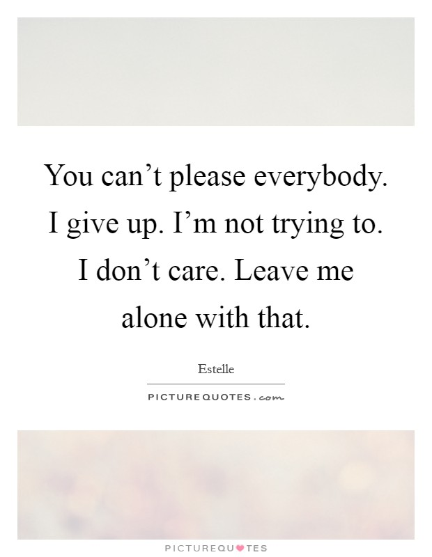 You can't please everybody. I give up. I'm not trying to. I don't care. Leave me alone with that Picture Quote #1