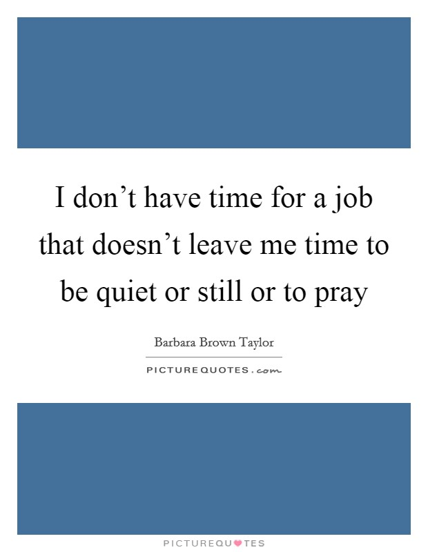 I don't have time for a job that doesn't leave me time to be quiet or still or to pray Picture Quote #1