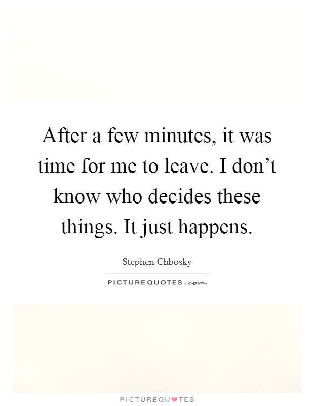 After a few minutes, it was time for me to leave. I don't know who decides these things. It just happens Picture Quote #1