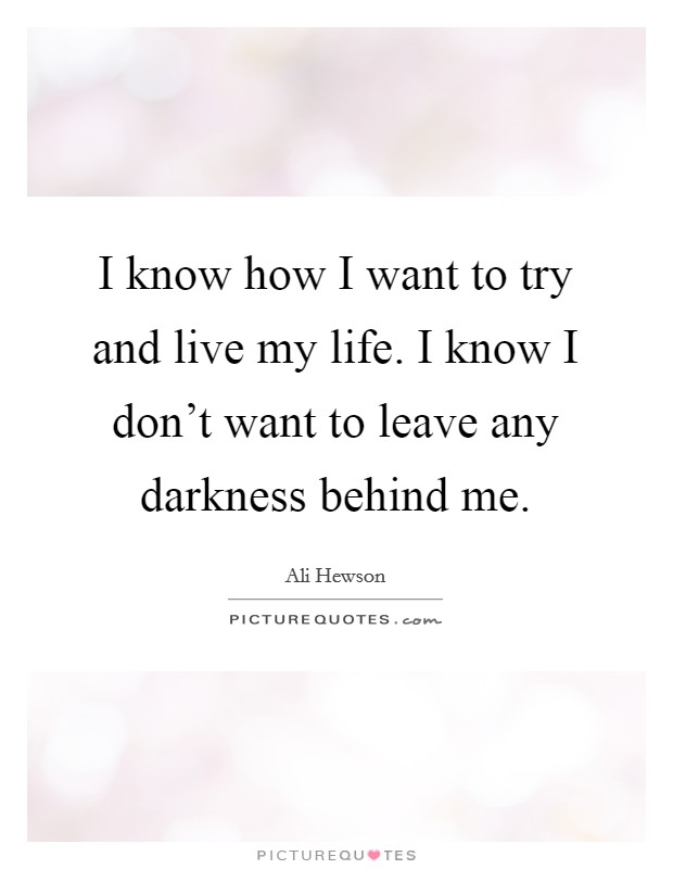 I know how I want to try and live my life. I know I don't want to leave any darkness behind me Picture Quote #1