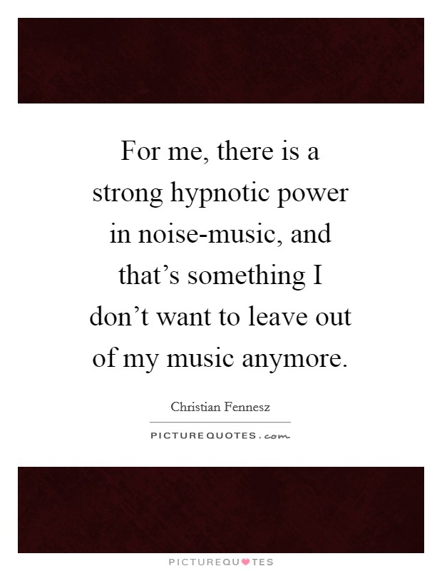 For me, there is a strong hypnotic power in noise-music, and that's something I don't want to leave out of my music anymore Picture Quote #1