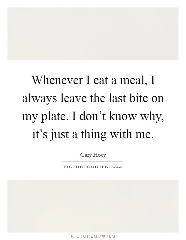 Whenever I eat a meal, I always leave the last bite on my plate. I don't know why, it's just a thing with me Picture Quote #1
