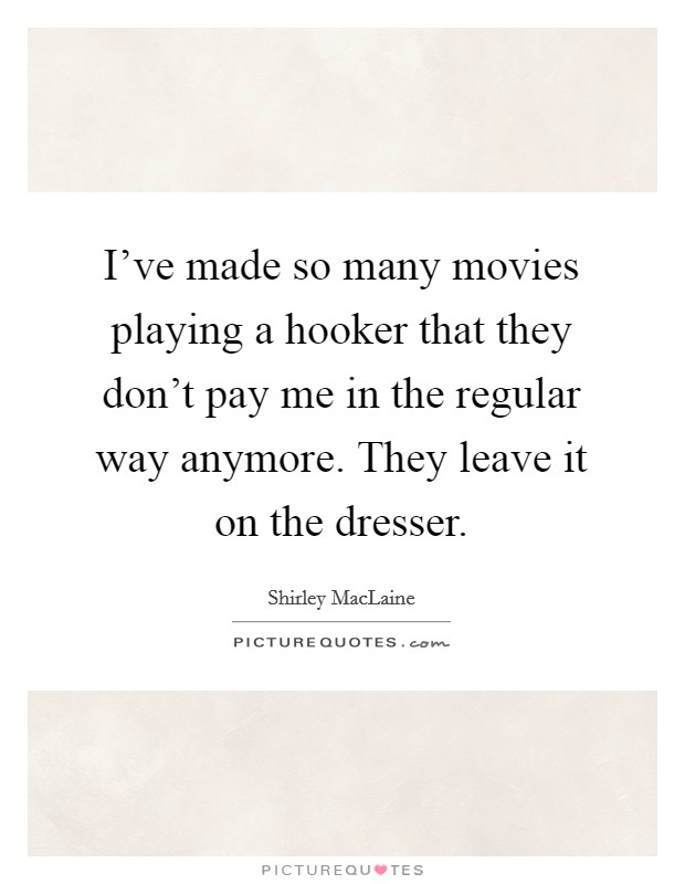 I've made so many movies playing a hooker that they don't pay me in the regular way anymore. They leave it on the dresser Picture Quote #1
