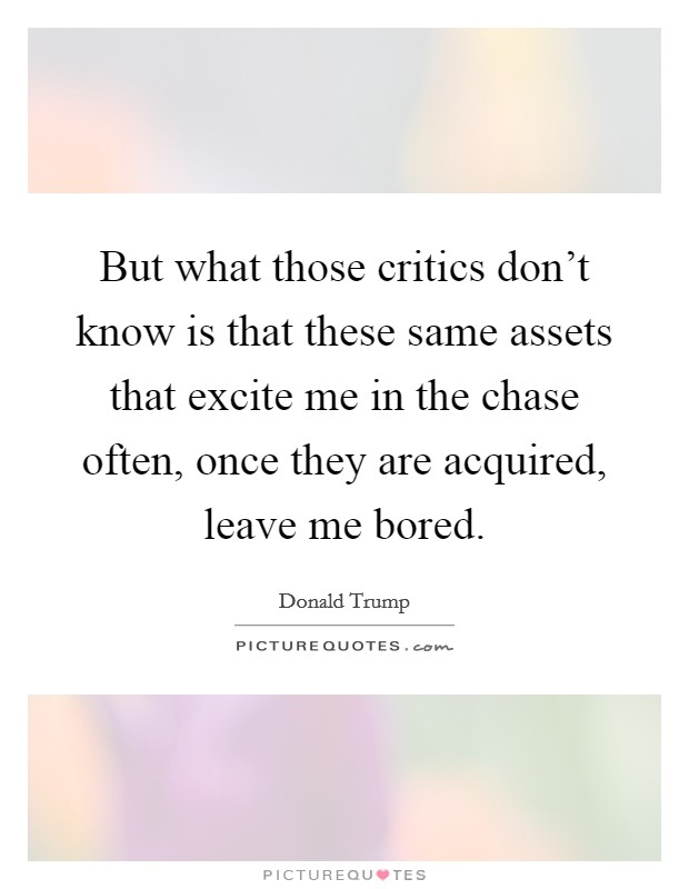 But what those critics don't know is that these same assets that excite me in the chase often, once they are acquired, leave me bored Picture Quote #1
