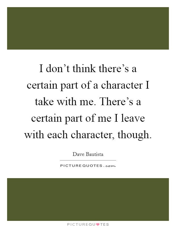 I don't think there's a certain part of a character I take with me. There's a certain part of me I leave with each character, though Picture Quote #1