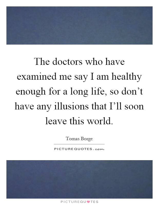 The doctors who have examined me say I am healthy enough for a long life, so don't have any illusions that I'll soon leave this world Picture Quote #1