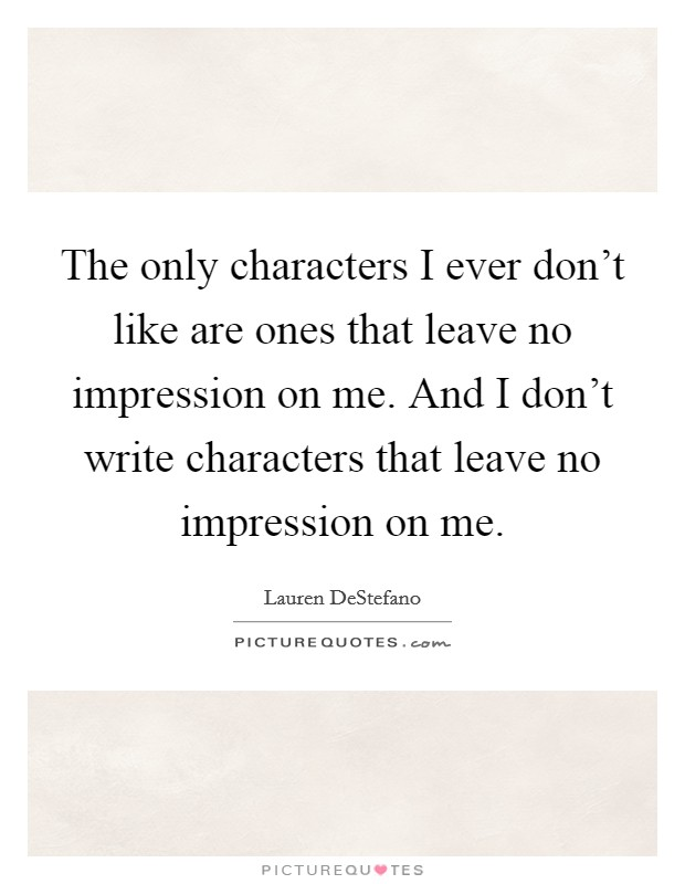 The only characters I ever don't like are ones that leave no impression on me. And I don't write characters that leave no impression on me Picture Quote #1