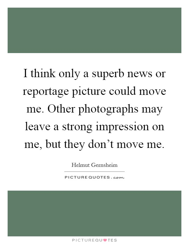 I think only a superb news or reportage picture could move me. Other photographs may leave a strong impression on me, but they don't move me Picture Quote #1
