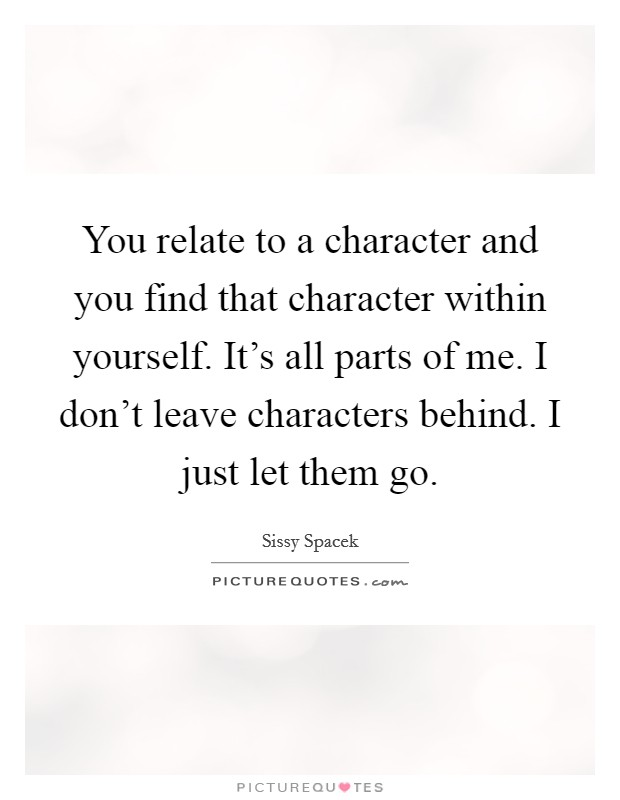 You relate to a character and you find that character within yourself. It's all parts of me. I don't leave characters behind. I just let them go Picture Quote #1