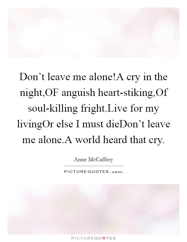 Don't leave me alone!A cry in the night,OF anguish heart-stiking,Of soul-killing fright.Live for my livingOr else I must dieDon't leave me alone.A world heard that cry Picture Quote #1