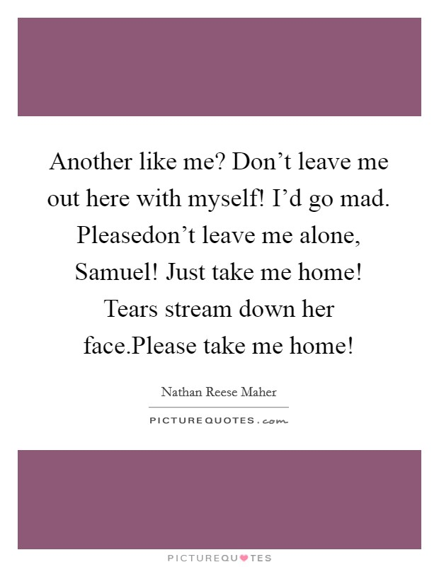 Another like me? Don't leave me out here with myself! I'd go mad. Pleasedon't leave me alone, Samuel! Just take me home! Tears stream down her face.Please take me home! Picture Quote #1
