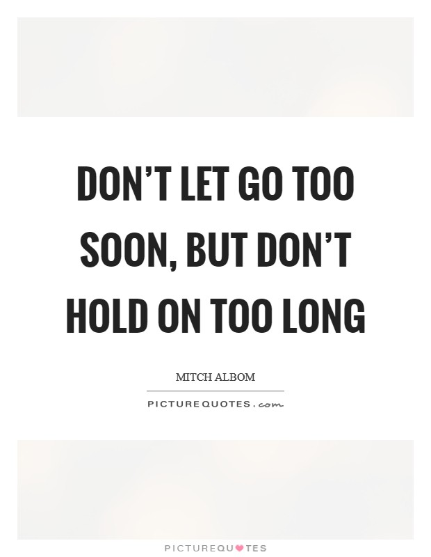 Don't let go too soon, but don't hold on too long Picture Quote #1