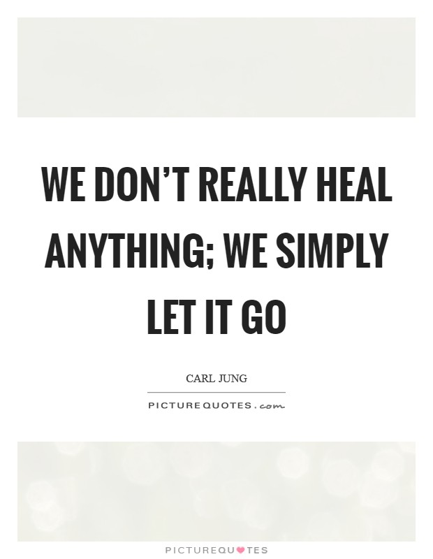 We don't really heal anything; we simply let it go Picture Quote #1