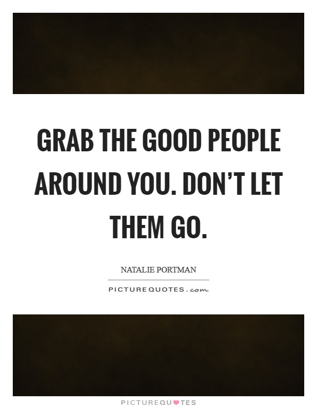 Grab the good people around you. Don't let them go Picture Quote #1