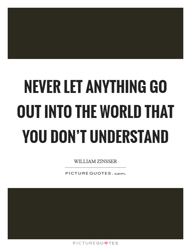 Never let anything go out into the world that you don't understand Picture Quote #1